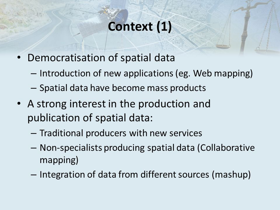 Context (2) Impact of mass production of spatial data: – Data from uncertain source and with doubtful quality – Disparate quality control processes – Data used for purposes other than those suggested by the producer  Increased risk of incidents related to misuse of spatial data.