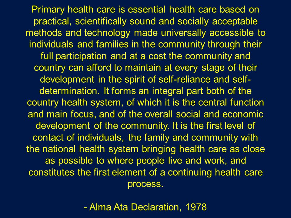 Primary health care is essential health care based on practical, scientifically sound and socially acceptable methods and technology made universally accessible to individuals and families in the community through their full participation and at a cost the community and country can afford to maintain at every stage of their development in the spirit of self-reliance and self- determination.
