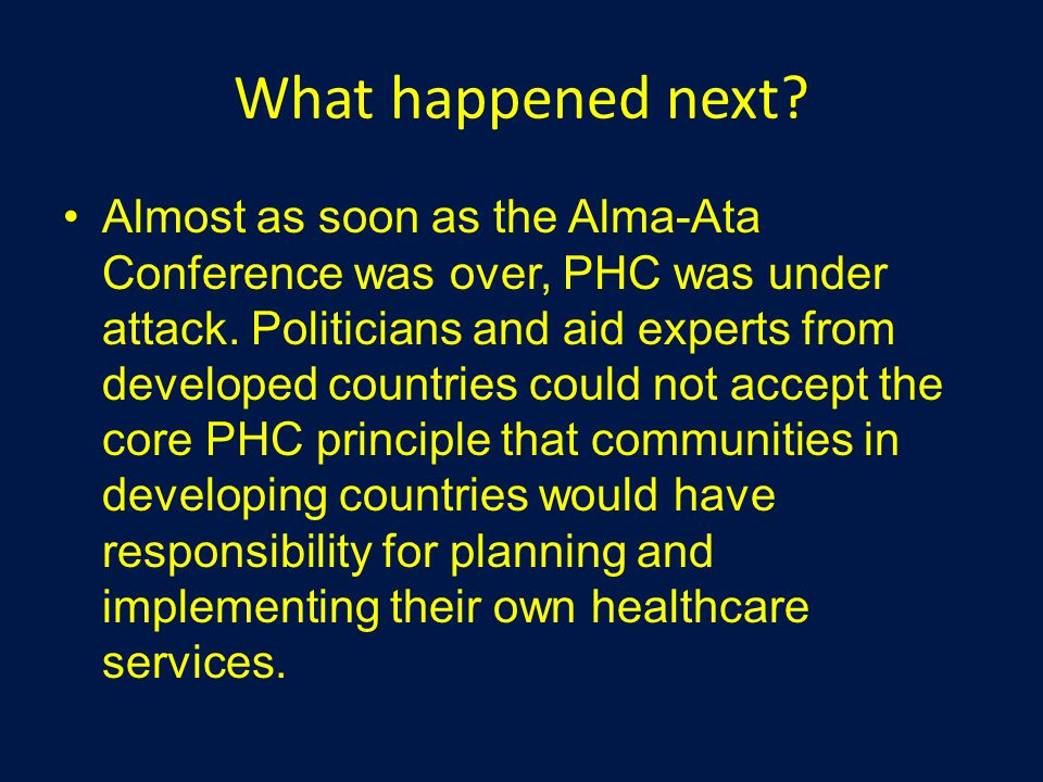 What happened next? Almost as soon as the Alma-Ata Conference was over, PHC was under attack. Politicians and aid experts from developed countries cou