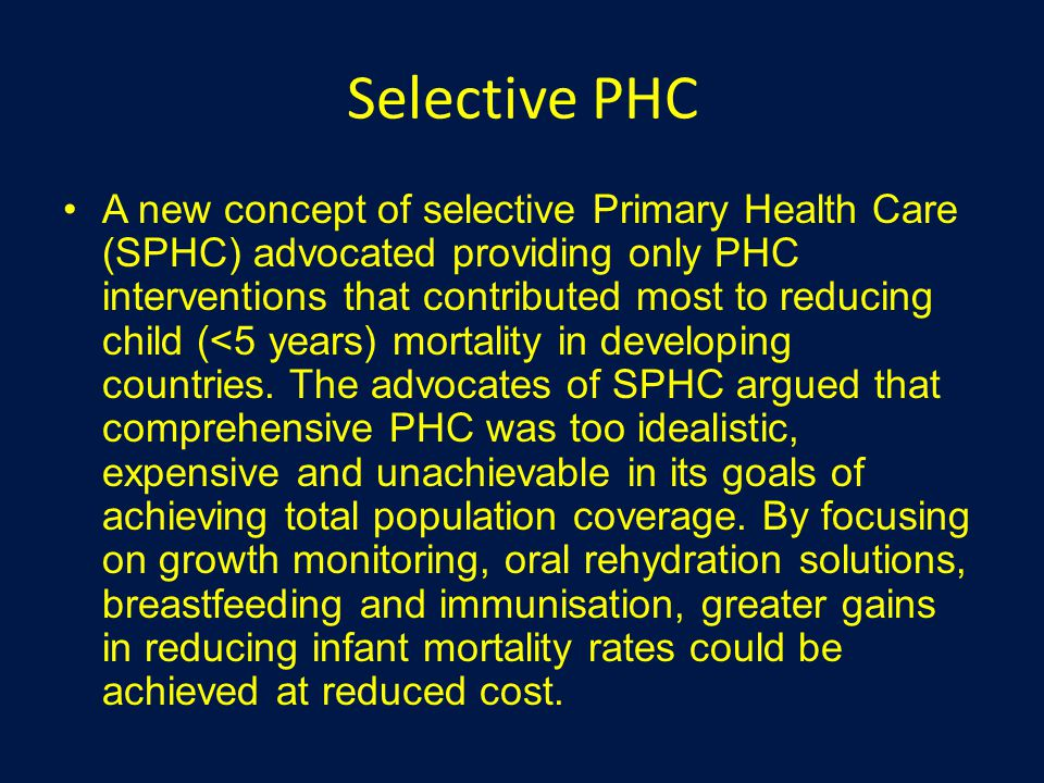 Selective PHC A new concept of selective Primary Health Care (SPHC) advocated providing only PHC interventions that contributed most to reducing child (<5 years) mortality in developing countries.