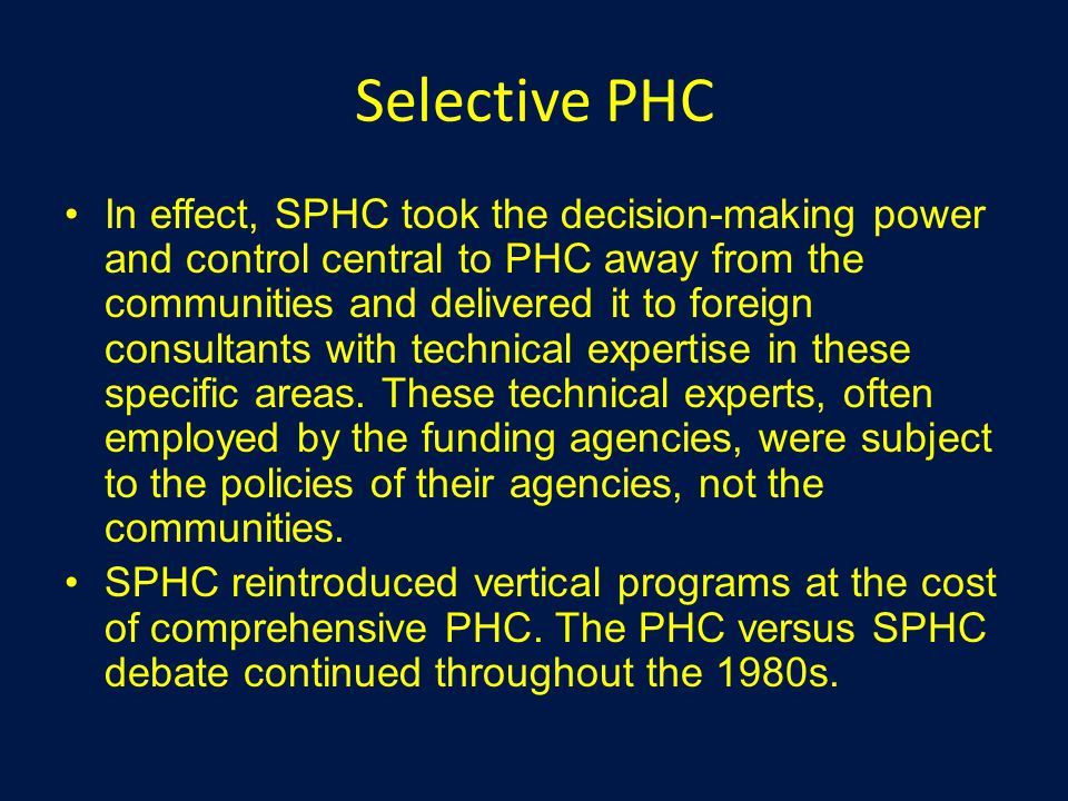 Selective PHC In effect, SPHC took the decision-making power and control central to PHC away from the communities and delivered it to foreign consultants with technical expertise in these specific areas.