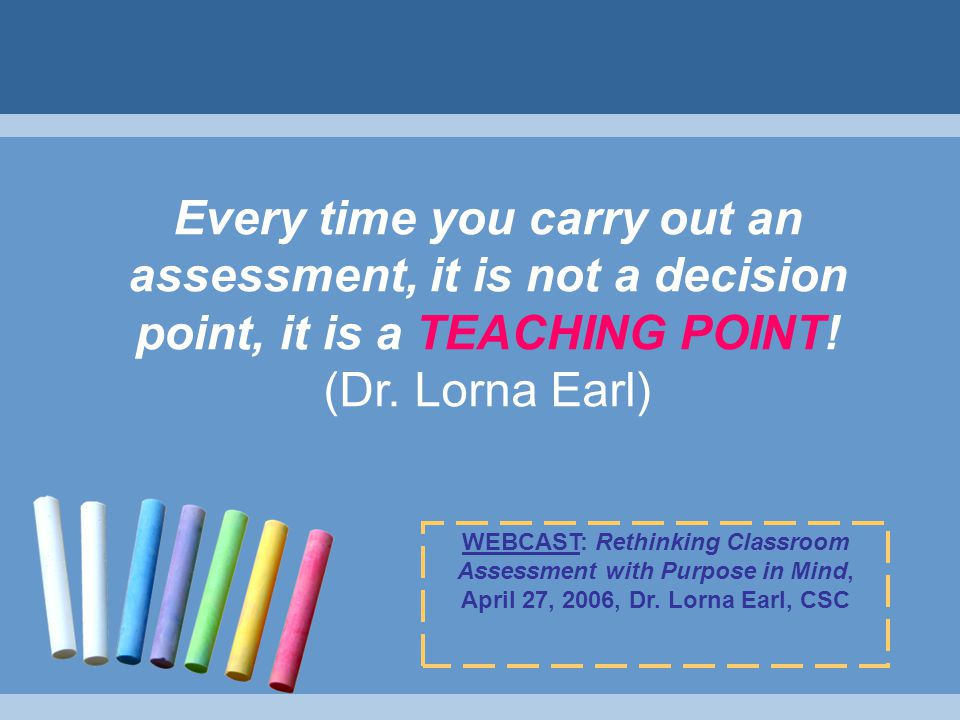 Every time you carry out an assessment, it is not a decision point, it is a TEACHING POINT.