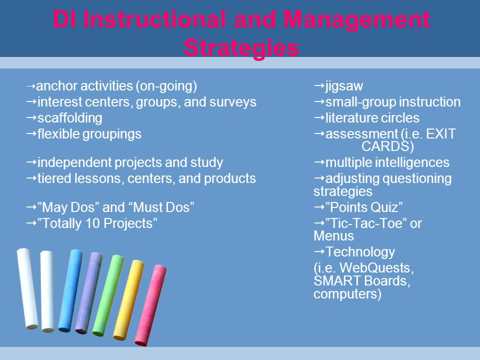 DI Instructional and Management Strategies  anchor activities (on-going)  jigsaw  interest centers, groups, and surveys  small-group instruction  scaffolding  literature circles  flexible groupings  assessment (i.e.