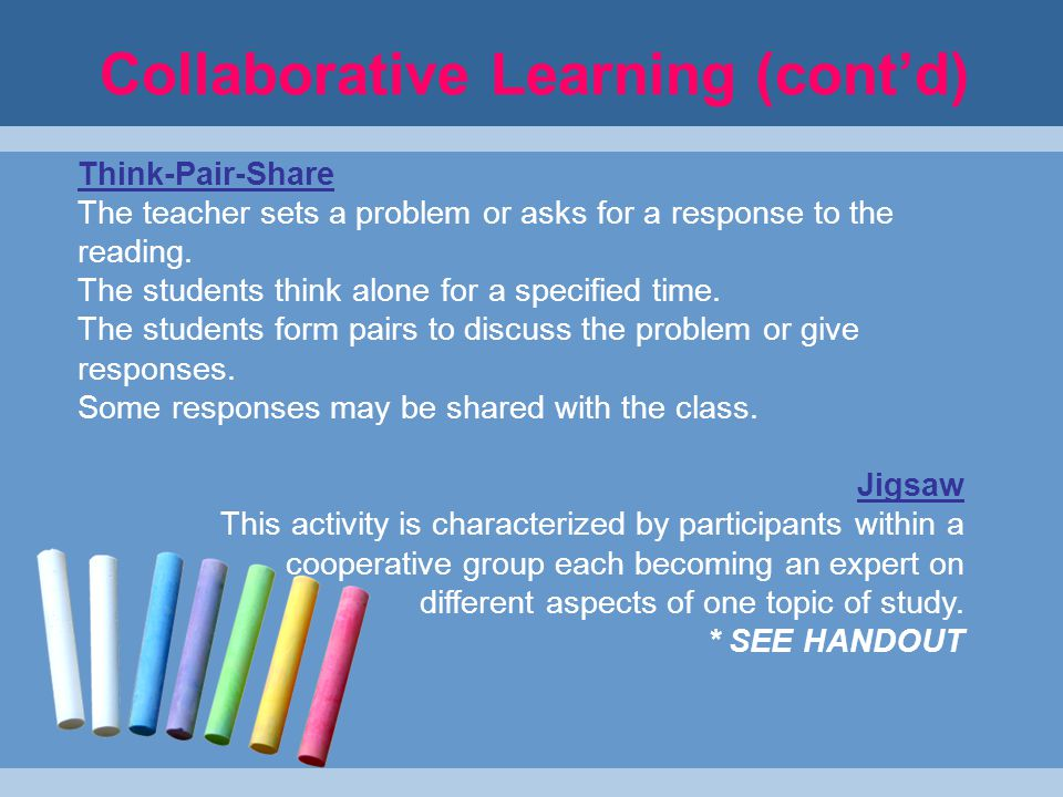 Collaborative Learning (cont'd) Think-Pair-Share The teacher sets a problem or asks for a response to the reading.