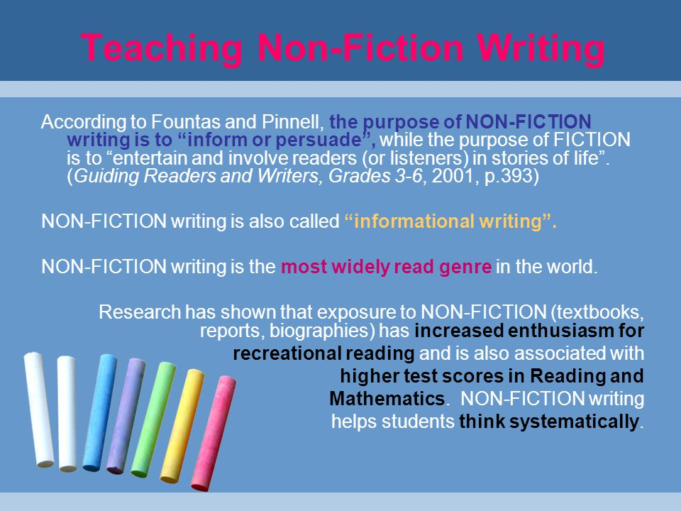 Teaching Non-Fiction Writing According to Fountas and Pinnell, the purpose of NON-FICTION writing is to inform or persuade , while the purpose of FICTION is to entertain and involve readers (or listeners) in stories of life .