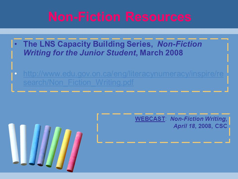 Non-Fiction Resources The LNS Capacity Building Series, Non-Fiction Writing for the Junior Student, March 2008 http://www.edu.gov.on.ca/eng/literacynumeracy/inspire/re search/Non_Fiction_Writing.pdfhttp://www.edu.gov.on.ca/eng/literacynumeracy/inspire/re search/Non_Fiction_Writing.pdf WEBCAST: Non-Fiction Writing, April 18, 2008, CSC