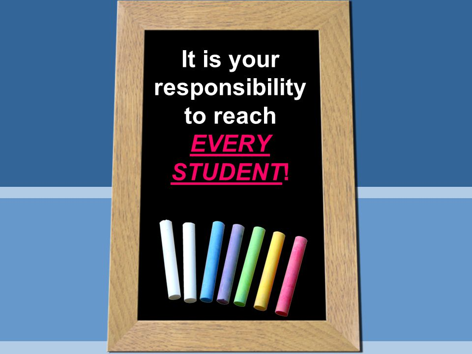 It is your responsibility to reach EVERY STUDENT!