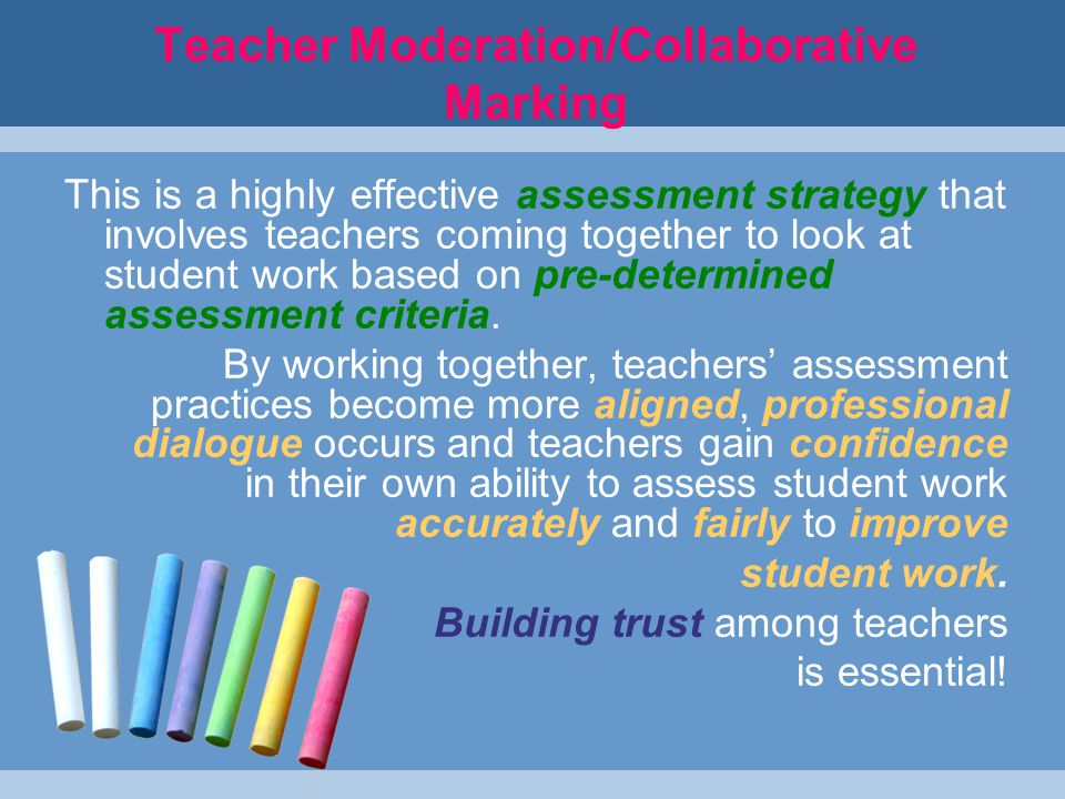Teacher Moderation/Collaborative Marking This is a highly effective assessment strategy that involves teachers coming together to look at student work based on pre-determined assessment criteria.