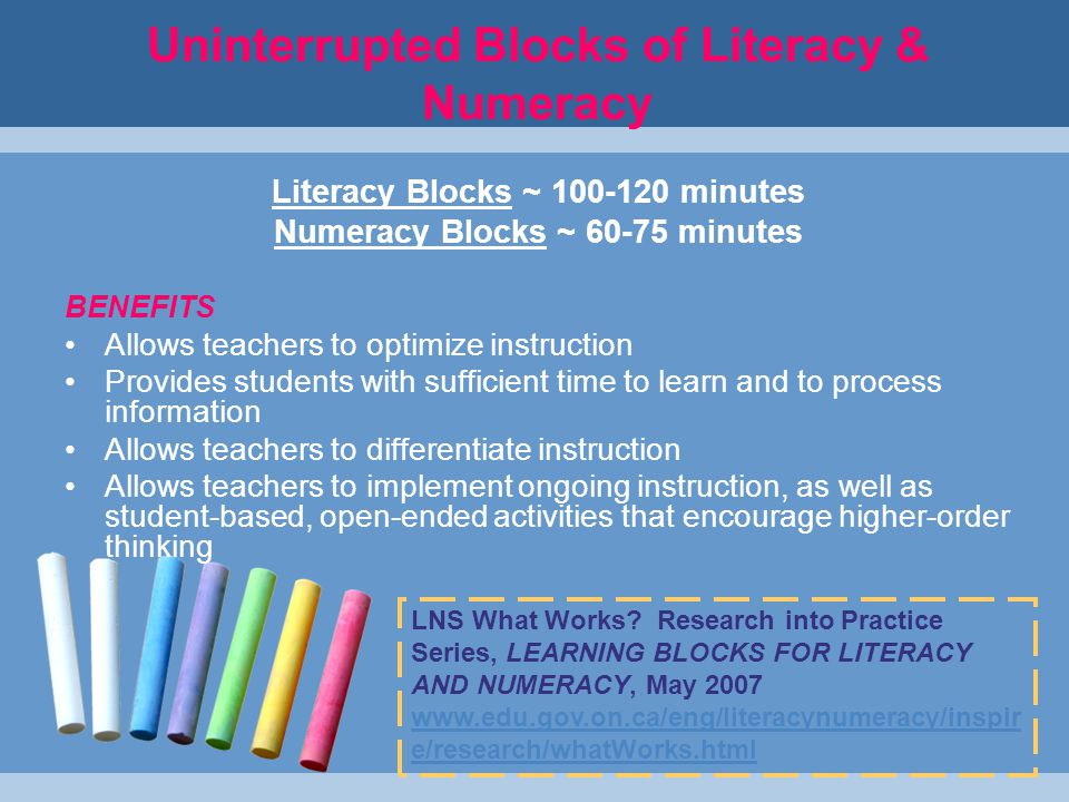 Uninterrupted Blocks of Literacy & Numeracy Literacy Blocks ~ 100-120 minutes Numeracy Blocks ~ 60-75 minutes BENEFITS Allows teachers to optimize instruction Provides students with sufficient time to learn and to process information Allows teachers to differentiate instruction Allows teachers to implement ongoing instruction, as well as student-based, open-ended activities that encourage higher-order thinking LNS What Works.