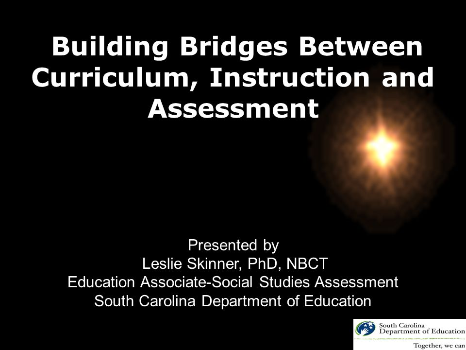 Building Bridges Between Curriculum, Instruction and Assessment Presented by Leslie Skinner, PhD, NBCT Education Associate-Social Studies Assessment South Carolina Department of Education