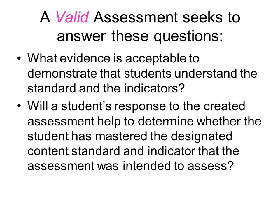 A Valid Assessment seeks to answer these questions: What evidence is acceptable to demonstrate that students understand the standard and the indicators.