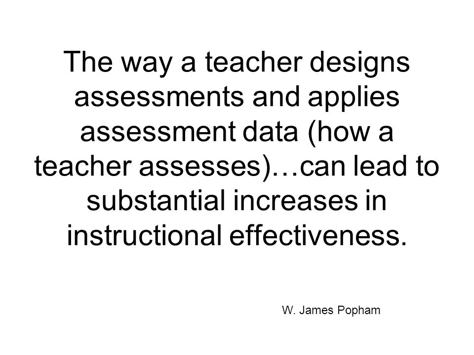 The way a teacher designs assessments and applies assessment data (how a teacher assesses)…can lead to substantial increases in instructional effectiveness.