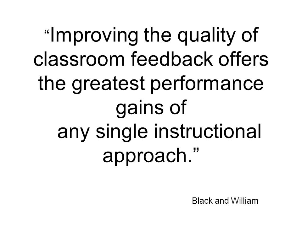 Improving the quality of classroom feedback offers the greatest performance gains of any single instructional approach. Black and William
