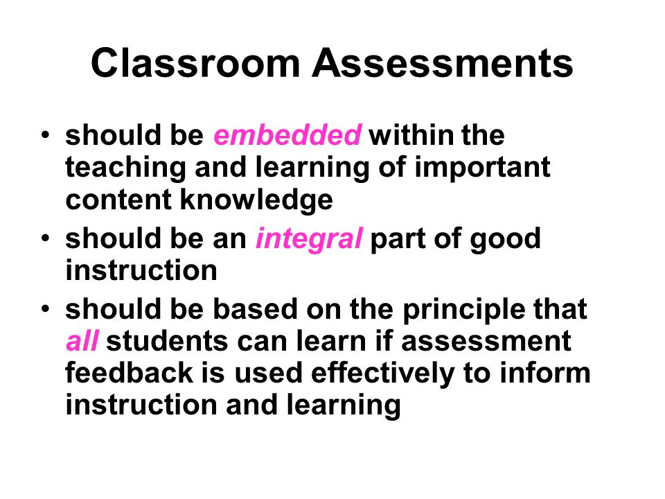 Classroom Assessments should be embedded within the teaching and learning of important content knowledge should be an integral part of good instruction should be based on the principle that all students can learn if assessment feedback is used effectively to inform instruction and learning