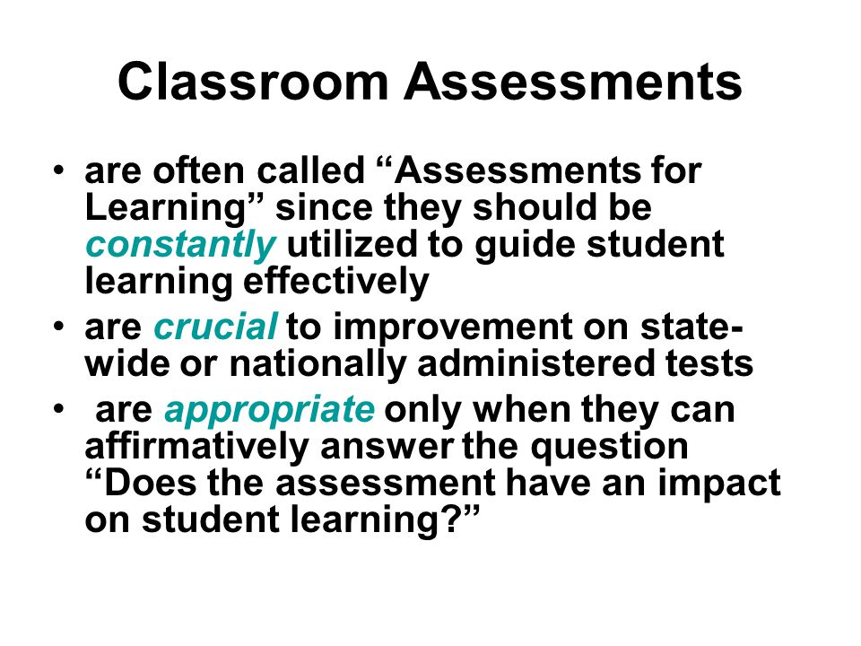 Classroom Assessments are often called Assessments for Learning since they should be constantly utilized to guide student learning effectively are crucial to improvement on state- wide or nationally administered tests are appropriate only when they can affirmatively answer the question Does the assessment have an impact on student learning
