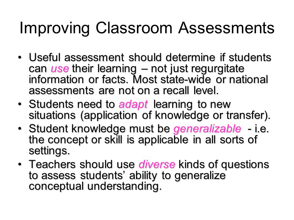 Improving Classroom Assessments Useful assessment should determine if students can use their learning – not just regurgitate information or facts.