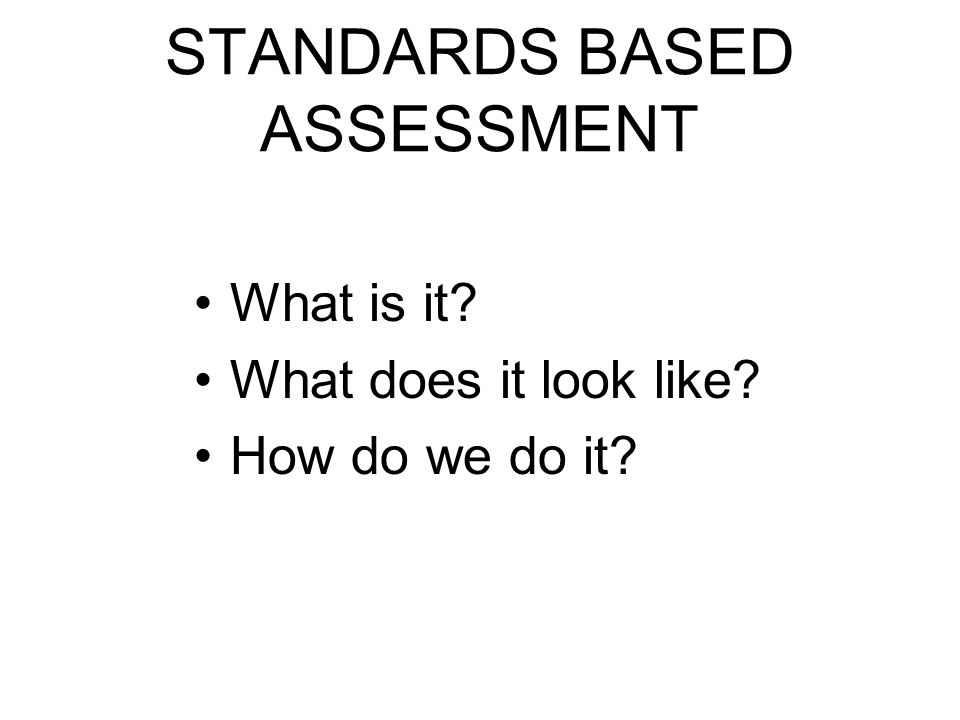 STANDARDS BASED ASSESSMENT What is it? What does it look like? How do we do it?