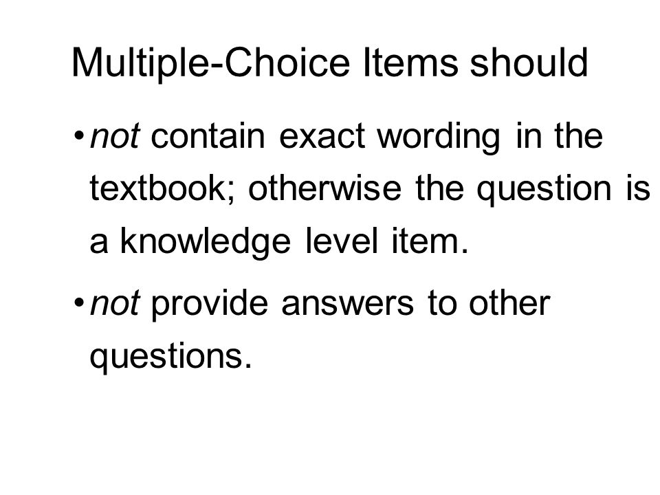 Multiple-Choice Items should not contain exact wording in the textbook; otherwise the question is a knowledge level item.