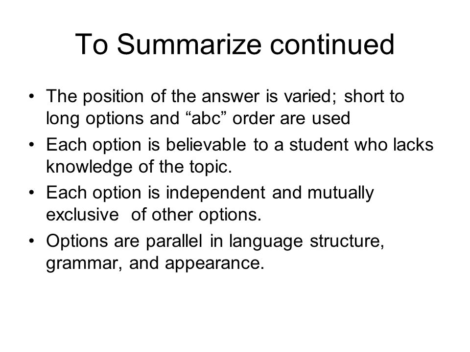 To Summarize continued The position of the answer is varied; short to long options and abc order are used Each option is believable to a student who lacks knowledge of the topic.