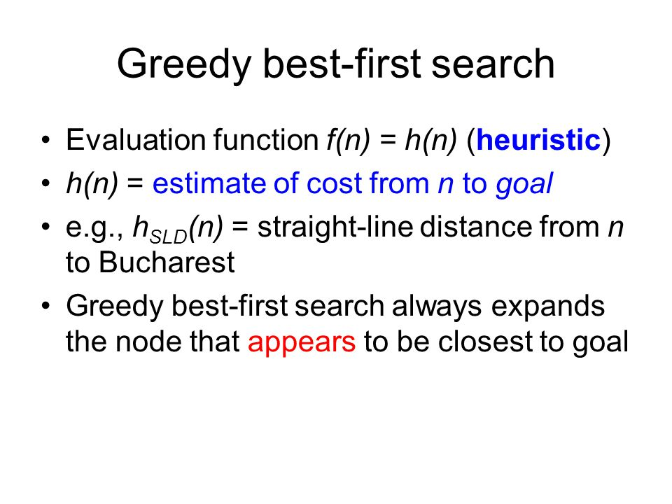 Greedy best-first search Evaluation function f(n) = h(n) (heuristic) h(n) = estimate of cost from n to goal e.g., h SLD (n) = straight-line distance f