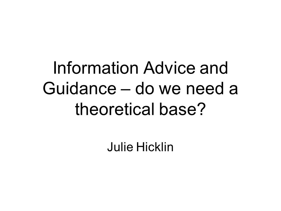 Information Advice and Guidance – do we need a theoretical base? Julie Hicklin