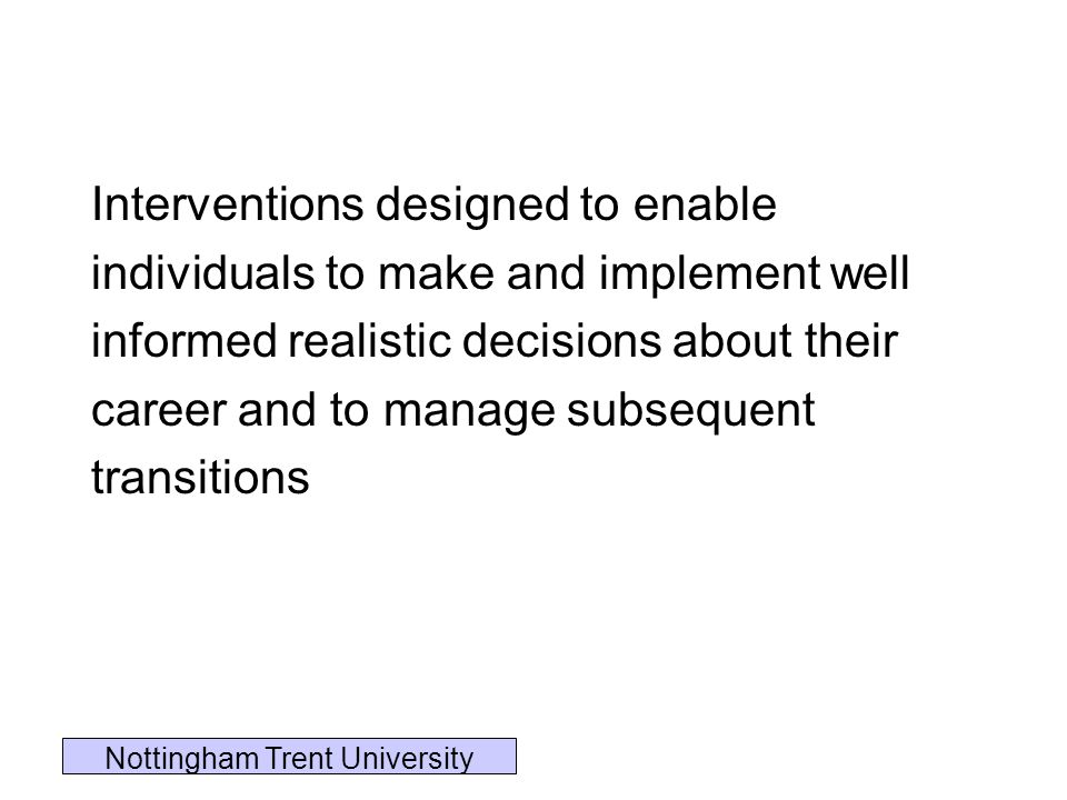 Interventions designed to enable individuals to make and implement well informed realistic decisions about their career and to manage subsequent trans