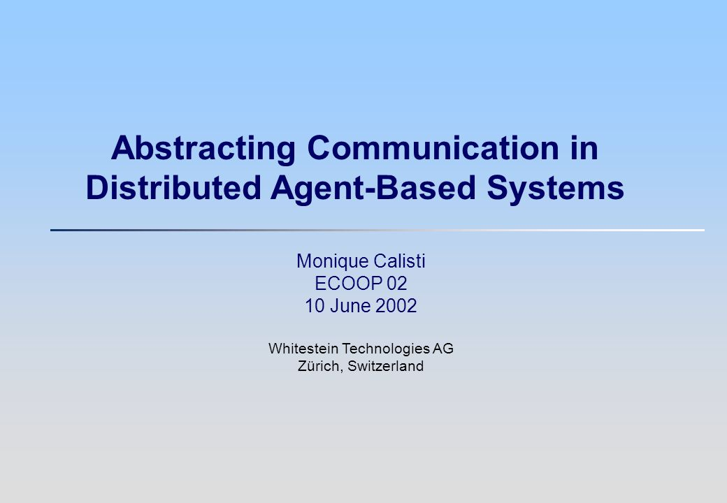 2 mca@whitestein.com Agenda qMotivation qThe Software Agent-Oriented Approach qCommunication in Multi-Agent Systems qExperimental feedback qDiscussion items qConclusion
