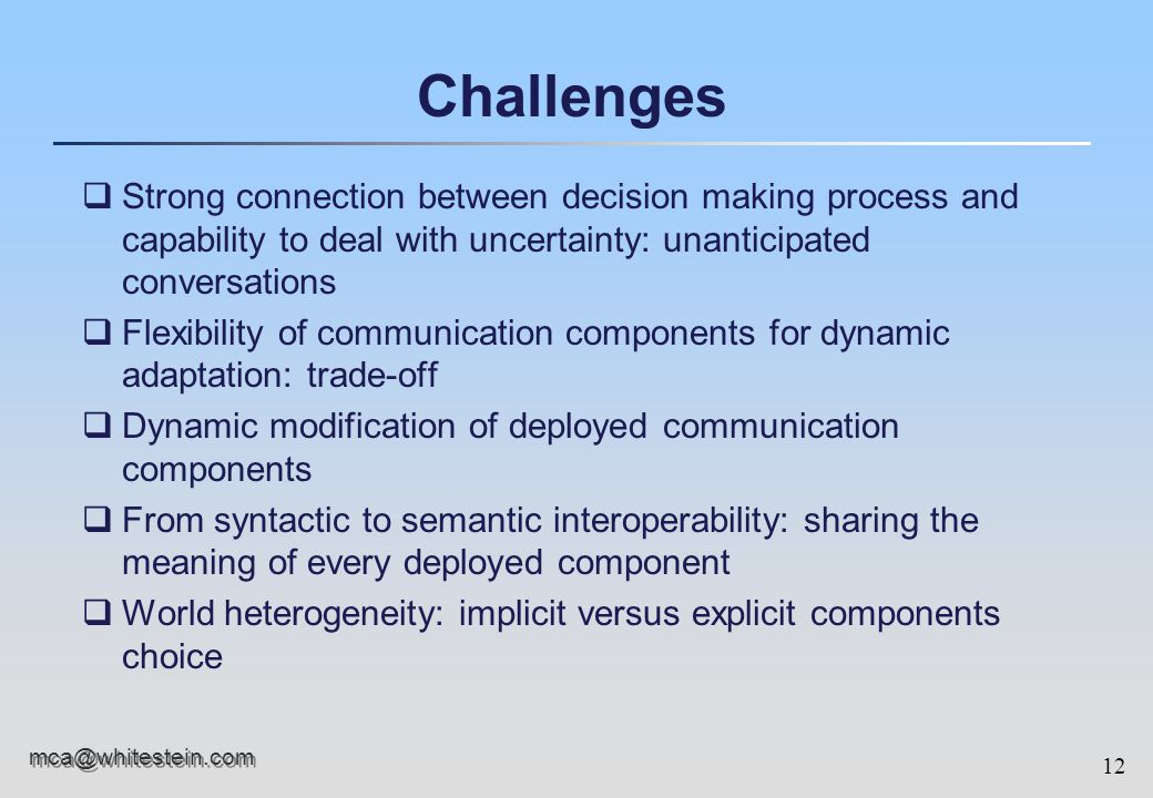 12 mca@whitestein.com Challenges qStrong connection between decision making process and capability to deal with uncertainty: unanticipated conversations qFlexibility of communication components for dynamic adaptation: trade-off qDynamic modification of deployed communication components qFrom syntactic to semantic interoperability: sharing the meaning of every deployed component qWorld heterogeneity: implicit versus explicit components choice
