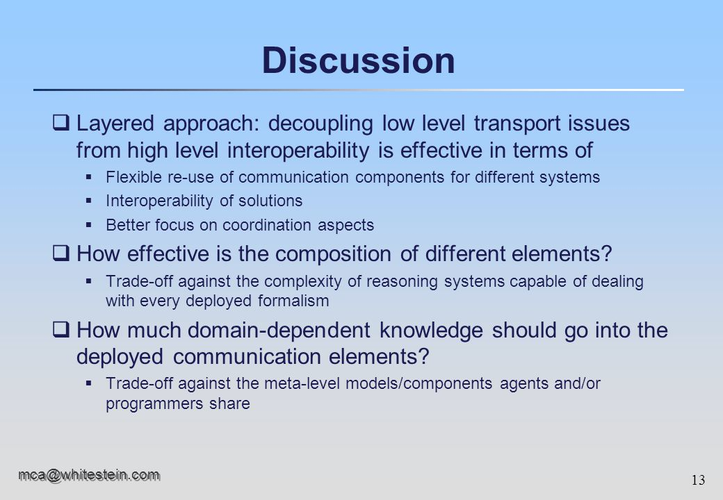 13 mca@whitestein.com Discussion qLayered approach: decoupling low level transport issues from high level interoperability is effective in terms of  Flexible re-use of communication components for different systems  Interoperability of solutions  Better focus on coordination aspects qHow effective is the composition of different elements.