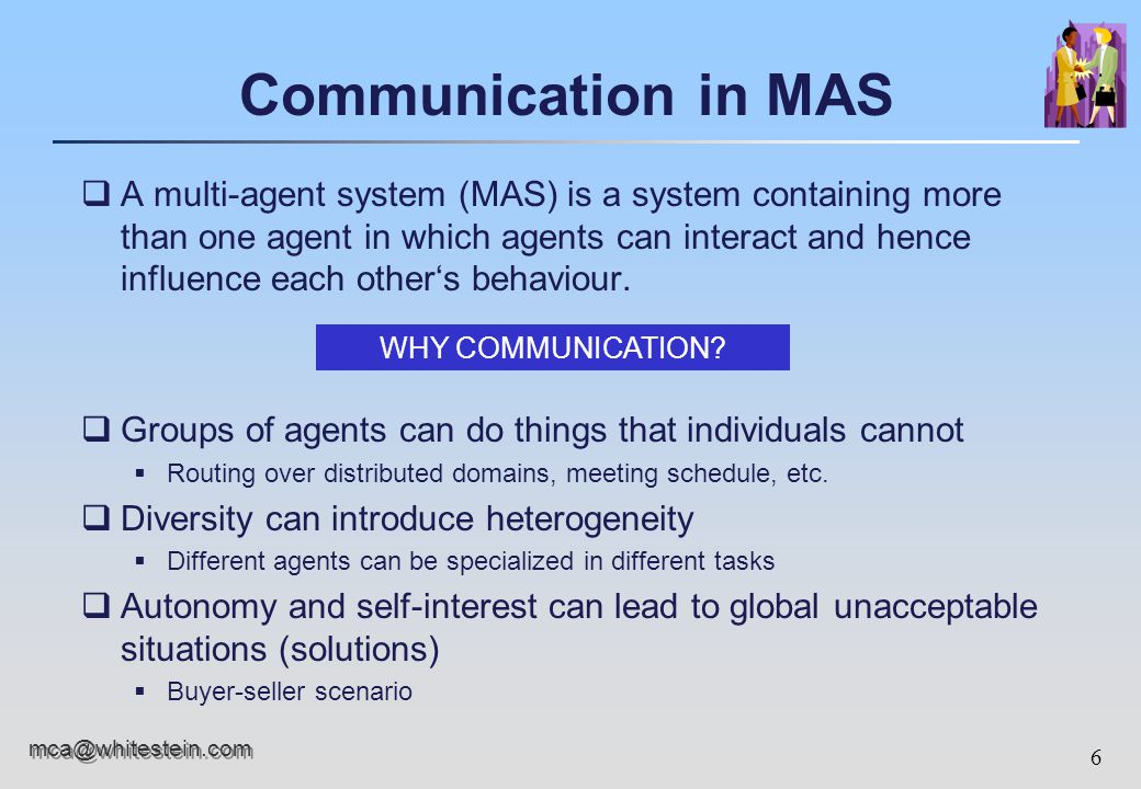6 mca@whitestein.com Communication in MAS qA multi-agent system (MAS) is a system containing more than one agent in which agents can interact and hence influence each other's behaviour.