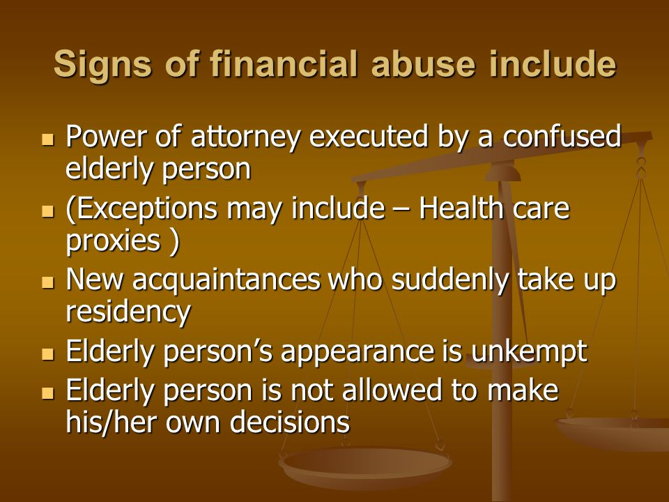 Signs of financial abuse include An elderly person is accompanied by a stranger who encourages him/her to withdraw large sums of money An elderly person is accompanied by a stranger who encourages him/her to withdraw large sums of money Unusual bank activity made against his / her accounts Unusual bank activity made against his / her accounts Someone else cashing checks against his/her accounts Someone else cashing checks against his/her accounts