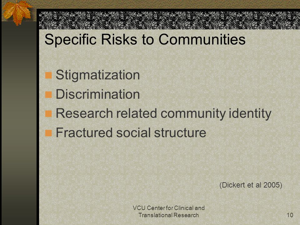 VCU Center for Clinical and Translational Research10 Specific Risks to Communities Stigmatization Discrimination Research related community identity Fractured social structure (Dickert et al 2005)
