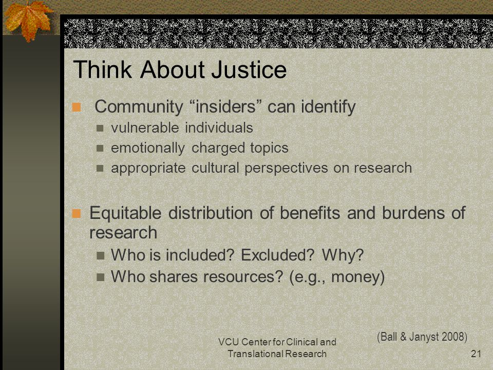 VCU Center for Clinical and Translational Research21 Think About Justice Community insiders can identify vulnerable individuals emotionally charged topics appropriate cultural perspectives on research Equitable distribution of benefits and burdens of research Who is included.