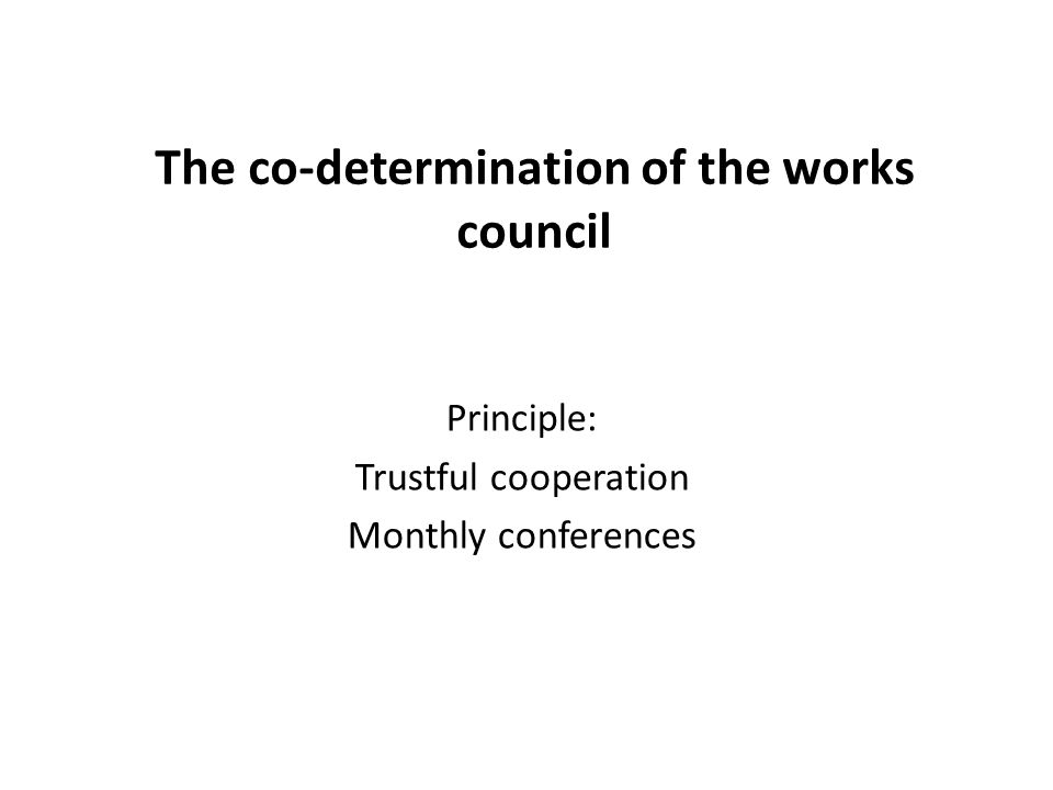 Facts about the works council  Legal basis: Works Council Constitution Act (Betriebsverfassungsgesetz-BetrVG 1972)  Formation: in companies with at least 5 employees  Term of office: 4 years  Size: depends on the number of employees  Performance of tasks: in particular by employees released from duties (DOR: 3)  Area of responsibiltity: co-determination in operating matters