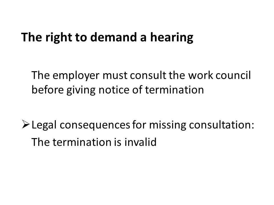 The right to demand a hearing The employer must consult the work council before giving notice of termination  Legal consequences for missing consultation: The termination is invalid
