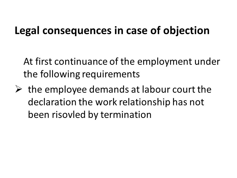 Legal consequences in case of objection At first continuance of the employment under the following requirements  the employee demands at labour court the declaration the work relationship has not been risovled by termination