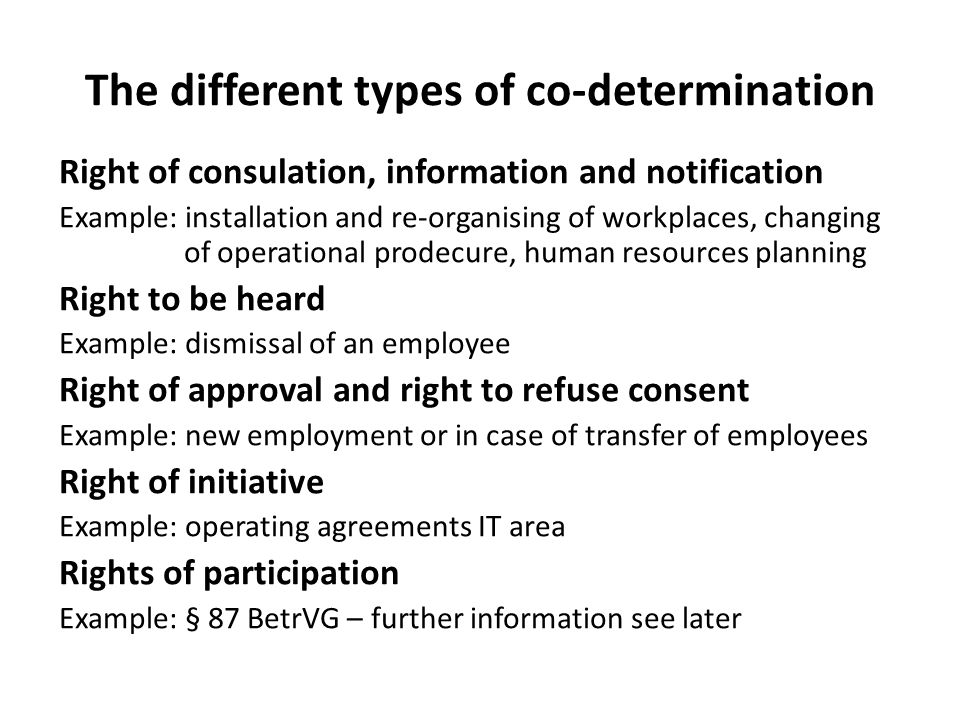 The different types of co-determination Right of consulation, information and notification Example: installation and re-organising of workplaces, changing of operational prodecure, human resources planning Right to be heard Example: dismissal of an employee Right of approval and right to refuse consent Example: new employment or in case of transfer of employees Right of initiative Example: operating agreements IT area Rights of participation Example: § 87 BetrVG – further information see later