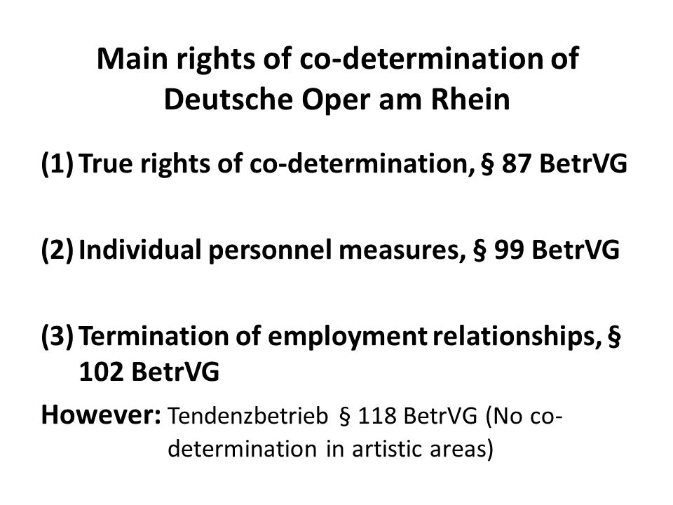 Main rights of co-determination of Deutsche Oper am Rhein (1)True rights of co-determination, § 87 BetrVG (2)Individual personnel measures, § 99 BetrVG (3)Termination of employment relationships, § 102 BetrVG However: Tendenzbetrieb § 118 BetrVG (No co- determination in artistic areas)