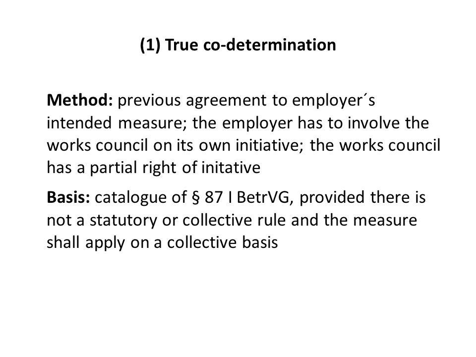 (1) True co-determination Method: previous agreement to employer´s intended measure; the employer has to involve the works council on its own initiative; the works council has a partial right of initative Basis: catalogue of § 87 I BetrVG, provided there is not a statutory or collective rule and the measure shall apply on a collective basis