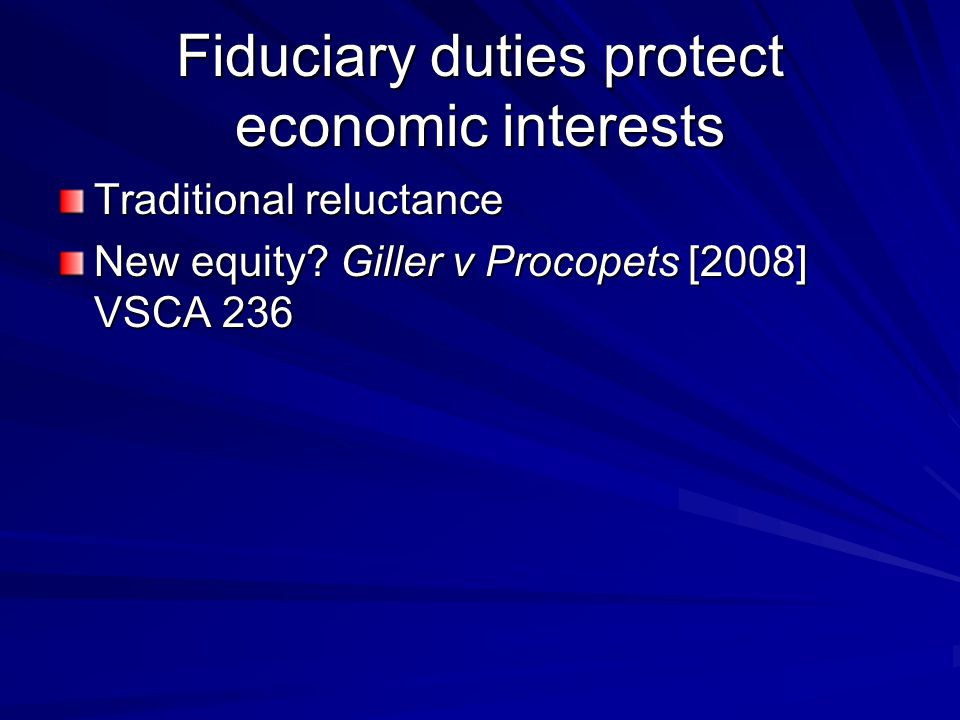Fiduciary duties protect economic interests Traditional reluctance New equity? Giller v Procopets [2008] VSCA 236