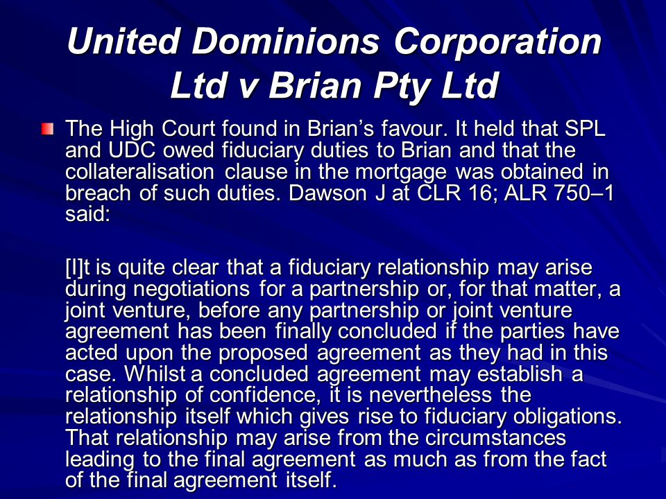 United Dominions Corporation Ltd v Brian Pty Ltd The High Court found in Brian's favour. It held that SPL and UDC owed fiduciary duties to Brian and t