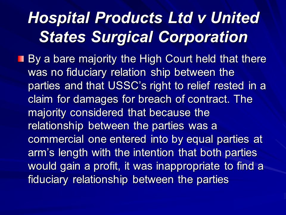 Hospital Products Ltd v United States Surgical Corporation By a bare majority the High Court held that there was no fiduciary relation ship between th