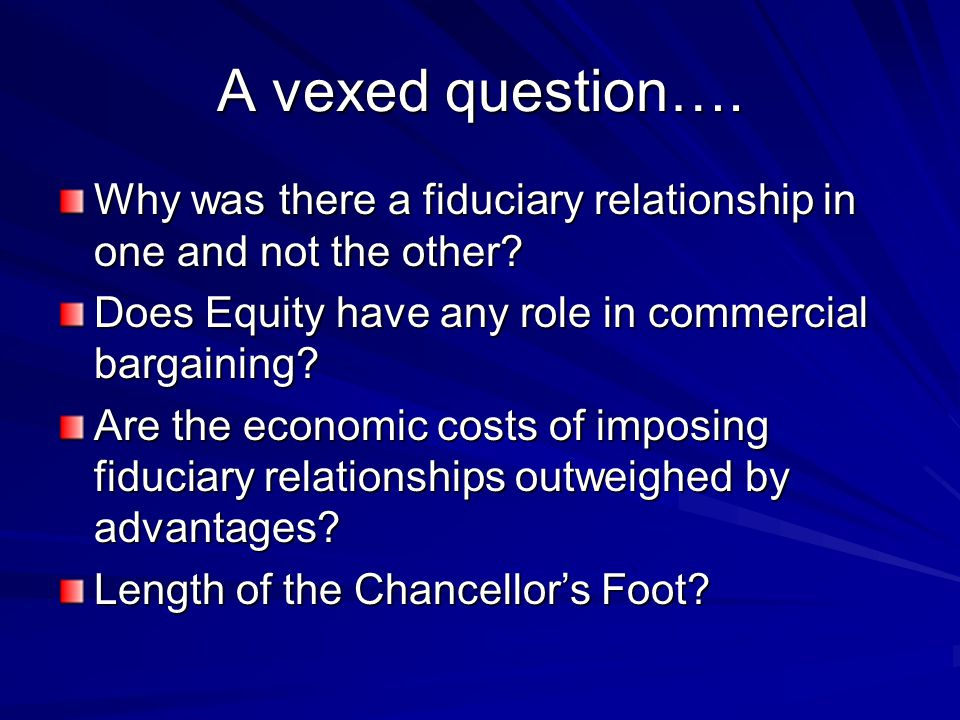A vexed question…. Why was there a fiduciary relationship in one and not the other? Does Equity have any role in commercial bargaining? Are the econom