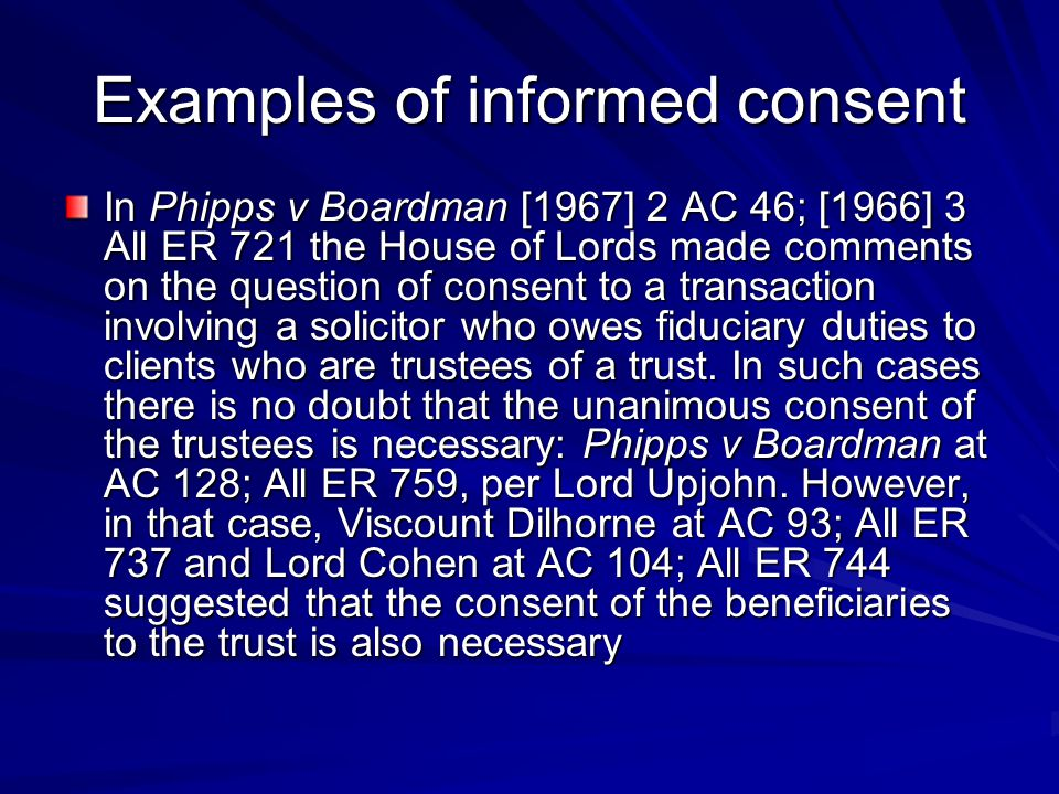Examples of informed consent In Phipps v Boardman [1967] 2 AC 46; [1966] 3 All ER 721 the House of Lords made comments on the question of consent to a