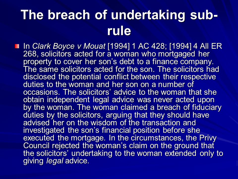 The breach of undertaking sub- rule In Clark Boyce v Mouat [1994] 1 AC 428; [1994] 4 All ER 268, solicitors acted for a woman who mortgaged her proper