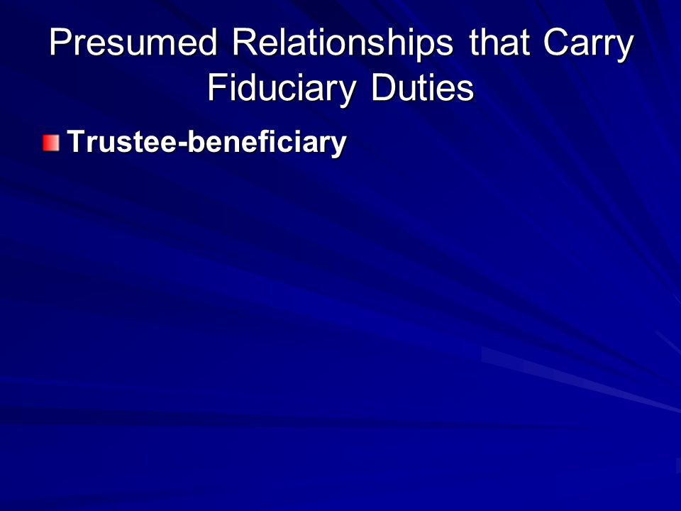 Presumed Relationships that Carry Fiduciary Duties Trustee-beneficiary