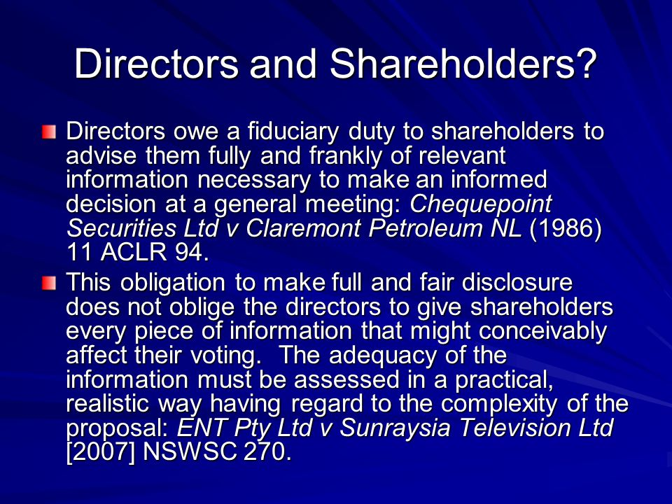 Directors and Shareholders? Directors owe a fiduciary duty to shareholders to advise them fully and frankly of relevant information necessary to make
