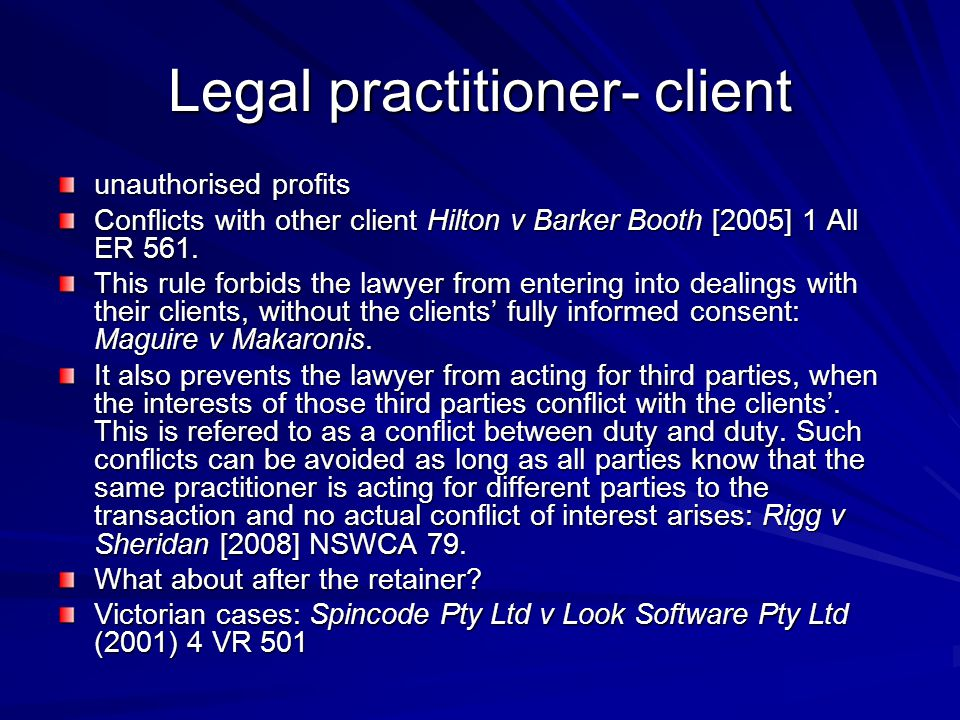 Legal practitioner- client unauthorised profits Conflicts with other client Hilton v Barker Booth [2005] 1 All ER 561. This rule forbids the lawyer fr