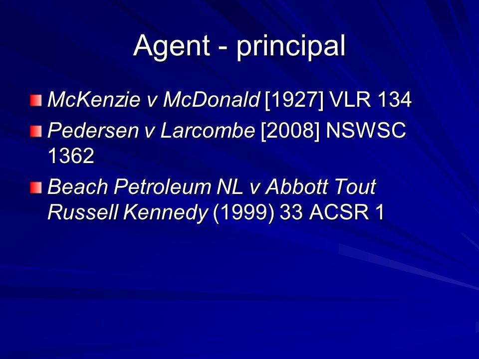 Agent - principal McKenzie v McDonald [1927] VLR 134 Pedersen v Larcombe [2008] NSWSC 1362 Beach Petroleum NL v Abbott Tout Russell Kennedy (1999) 33