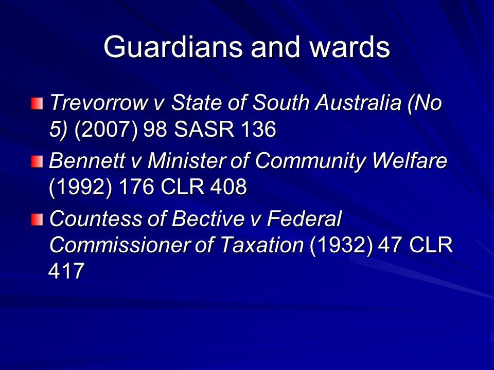 Guardians and wards Trevorrow v State of South Australia (No 5) (2007) 98 SASR 136 Bennett v Minister of Community Welfare (1992) 176 CLR 408 Countess